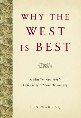 Why the West Is Best: A Muslim Apostate's Defense of Liberal Democracy - Warraq, Ibn
