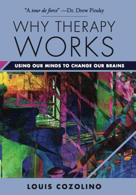 Why Therapy Works: Using Our Minds to Change Our Brains - Cozolino, Louis, PhD