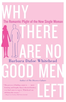 Why There Are No Good Men Left: The Romantic Plight of the New Single Woman - Whitehead, Barbara Dafoe