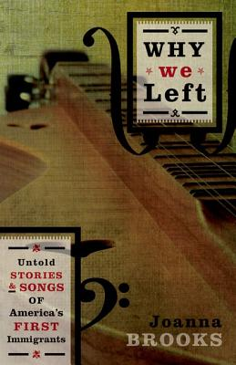 Why We Left: Untold Stories and Songs of America's First Immigrants - Brooks, Joanna, Dr.