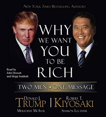 Why We Want You to Be Rich: Two Men, One Message - Trump, Donald J, and Kiyosaki, Robert T, and Dossett, John (Read by)