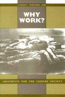 Why Work?: Arguments for the Leisure Society - Richards, Vernon (Editor), and Russell, Bertrand, Earl (Contributions by), and Morris, William, MD (Contributions by)