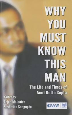 Why You Must Know This Man: The Life and Times of Amit Dutta Gupta - Malhotra, Arjun (Editor), and Sengupta, Sushmita (Editor)