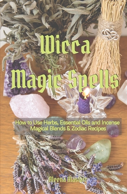 Wicca Magic Spells: How to Use Herbs, Essential Oils and Incense Magical Blends & Zodiac Recipes - Alastair, Aleena