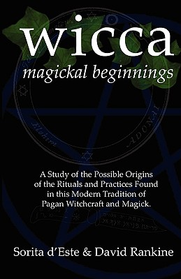 Wicca Magickal Beginnings - A Study of the Possible Origins of the Rituals and Practices Found in This Modern Tradition of Pagan Witchcraft and Magick - D'Este, Sorita, and Rankine, David