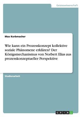 Wie Kann Ein Prozesskonzept Kollektive Soziale Phanomene Erklaren? Der Konigsmechanismus Von Norbert Elias Aus Prozesskonzeptueller Perspektive - Korbmacher, Max