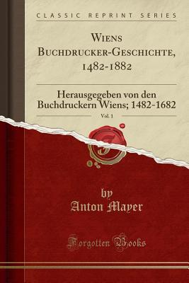Wiens Buchdrucker-Geschichte, 1482-1882, Vol. 1: Herausgegeben Von Den Buchdruckern Wiens; 1482-1682 (Classic Reprint) - Mayer, Anton