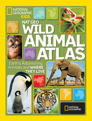 Wild Animal Atlas: Earth's Astonishing Animals and Where They Live - National Geographic Kids