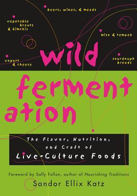 Wild Fermentation: The Flavor, Nutrition, and Craft of Live-Culture Foods - Katz, Sandor Ellix