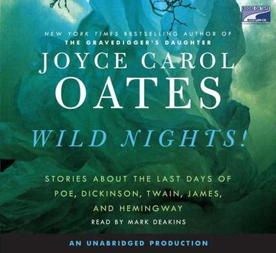 Wild Nights!: Stories about the Last Days of Poe, Dickinson, Twain, James, and Hemingway - Oates, Joyce Carol, and Deakins, Mark (Read by)