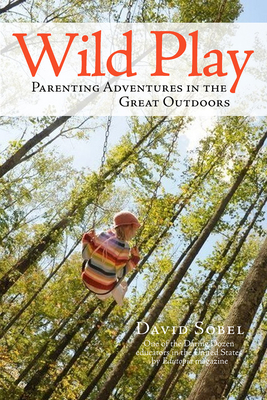 Wild Play: Parenting Adventures in the Great Outdoors - Sobel, David, MD, MPH