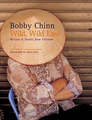 Wild, Wild East: Recipes and Stories from Vietnam - Chinn, Bobby, and Lowe, Jason (Photographer)
