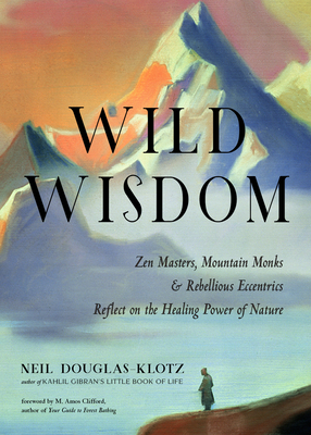 Wild Wisdom: Zen Masters, Mountain Monks, and Rebellious Eccentrics Reflect on the Healing Power of Nature - Douglas-Klotz, Neil, and Clifford, M Amos (Foreword by)