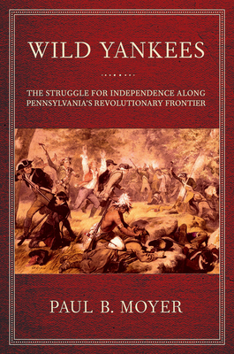 Wild Yankees: The Struggle for Independence Along Pennsylvania's Revolutionary Frontier - Moyer, Paul B