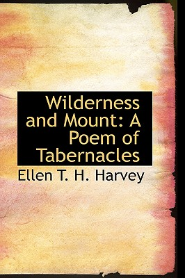 Wilderness and Mount: A Poem of Tabernacles - T H Harvey, Ellen