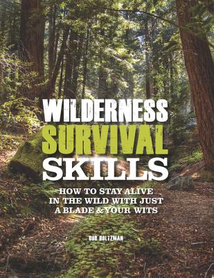 Wilderness Survival Skills: How to Survive in the Wild with Just a Blade & Your Wits - Holtzman, Bob