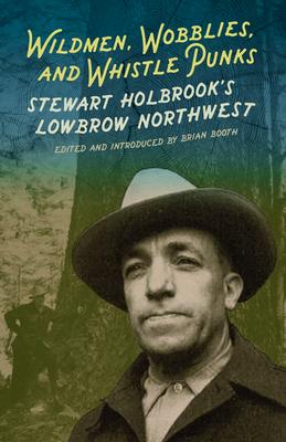 Wildmen, Wobblies & Whistle Punks: Stewart Holbrook's Lowbrow Northwest - Booth, Brian