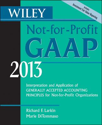 Wiley Not-For-Profit GAAP 2013: Interpretation and Application of Generally Accepted Accounting Principles - Larkin, Richard F