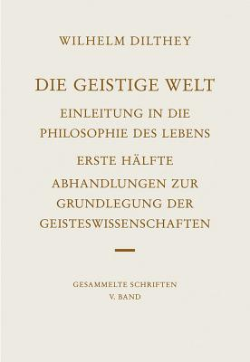 Wilhelm Dilthey-Gesammelte Schriften: Band 5: Die Geistige Welt: Einleitung in Die Philosophie Des Lebens - Dilthey, Wilhelm, and Misch, Georg (Editor)