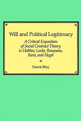 Will and Political Legitimacy: A Critical Exposition of Social Contract Theory in Hobbes, Locke, Rousseau, Kant, and Hegel - Riley, Patrick