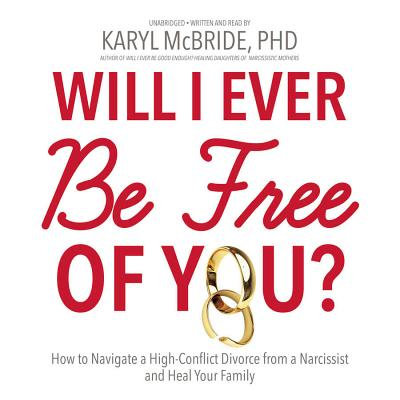 Will I Ever Be Free of You?: How to Navigate a High-Conflict Divorce from a Narcissist and Heal Your Family - McBride Phd, Karyl (Read by), and McBride, Karyl, Dr., PH.D. (Read by)