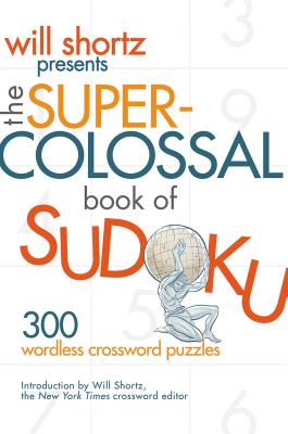 Will Shortz Presents the Super-Colossal Book of Sudoku: 300 Wordless Crossword Puzzles - Shortz, Will (Introduction by)