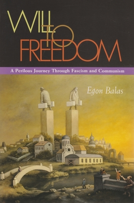 Will to Freedom: A Perilous Journey Through Fascism and Communism - Balas, Egon