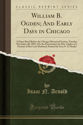 William B. Ogden; And Early Days in Chicago: A Paper Read Before the Chicago Historical Society, Tuesday, December 20, 1881; (On the Presentation by Mrs. Ogden of a Portrait of Her Late Husband, Painted by Geo; P. A. Healy) (Classic Reprint) - Arnold, Isaac N