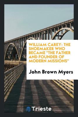 "William Carey: The Shoemaker Who Became ""The Father and Founder of Modern Missions"" - Myers, John Brown"