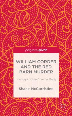 William Corder and the Red Barn Murder: Journeys of the Criminal Body - McCorristine, S