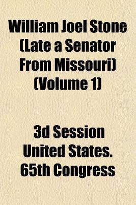 William Joel Stone (Late a Senator from Missouri) (Volume 1) - United States 65th Congress, 3d Session