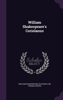 William Shakespeare's Coriolanus - Shakespeare, William, and Plutarch, and Sir Thomas North (Creator)