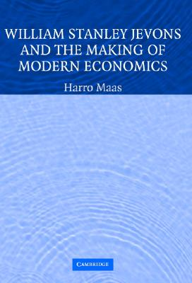 William Stanley Jevons and the Making of Modern Economics - Maas, Harro