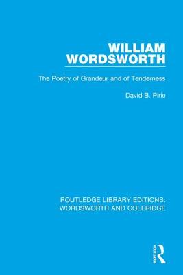 William Wordsworth: The Poetry of Grandeur and of Tenderness - Pirie, David B