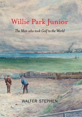Willie Park Junior: The Man Who Took Golf to the World - Walter, Stephen