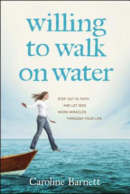 Willing to Walk on Water: Step Out in Faith and Let God Work Miracles Through Your Life - Barnett, Caroline