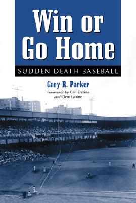 Win or Go Home: Sudden Death Baseball - Parker, Gary R, and Erskine, Carl (Foreword by), and Labine, Clem (Foreword by)