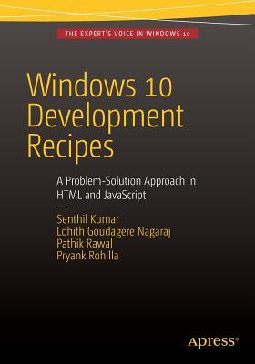 Windows 10 Development Recipes: A Problem-Solution Approach in HTML and JavaScript - Kumar, Senthil