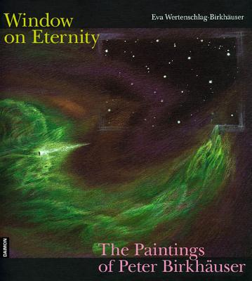 Windows on Eternity: The Paintings of Peter Birkhauser - Wertenschlag-Birk, Eva, and Null, Null, and Birkhauser, Eva