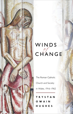 Winds of Change: The Roman Catholic Church and Society in Wales, 1916-1962 - Hughes, Trystan Owain