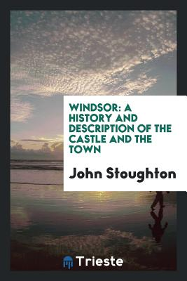 Windsor: A History and Description of the Castle and the Town - Stoughton, John