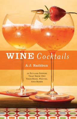Wine Cocktails: 50 Stylish Sippers That Show Off Your Reds, Whites, and Roses - Rathbun, A J