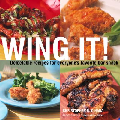 Wing It!: Delectable Recipes for Everyone's Favorite Bar Snack - O'Hara, Christopher B