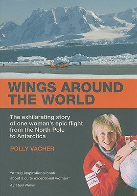 Wings Around the World: The Exhilarating Story of One Woman's Epic Flight from the North Pole to Antarctica - Vacher, Polly