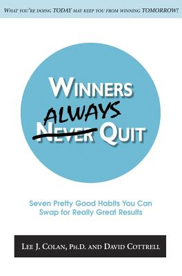 Winners Always Quit: Seven Pretty Good Habits You Can Swap for Really Great Results - Colan, Lee J, and Cottrell, David