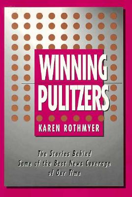 Winning Pulitzers: The Stories Behind Some of the Best News Coverage of Our Time - Rothmyer, Karen, Professor