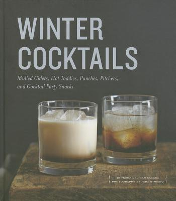 Winter Cocktails: Mulled Ciders, Hot Toddies, Punches, Pitchers, and Cocktail Party Snacks - Sacasa, Maria Del Mar, and Striano, Tara (Photographer)