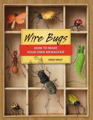 Wire Bugs: How to Make Your Own Menagerie - Vailly, Odile