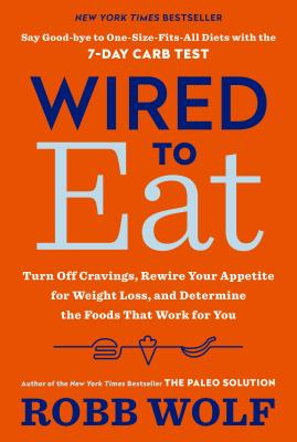 Wired to Eat: Turn Off Cravings, Rewire Your Appetite for Weight Loss, and Determine the Foods That Work for You - Wolf, Robb