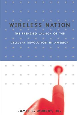 Wireless Nation: The Frenzied Launch of the Cellular Revolution - Murray, James B Jr, and Dickey, Lisa